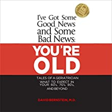 I've Got Some Good News and Some Bad News: You're Old: Tales of a Geriatrician: What to Expect in Your 60s, 70s, 80s, and Beyond | Livre audio Auteur(s) : David Bernstein Narrateur(s) : Derrick Shetterly