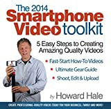 The 2014 SmartPhone Video Toolkit: 5 Easy Steps to Creating Amazing Quality Videos (Year)