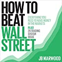 How to Beat Wall Street: Everything You Need to Make Money in the Markets Plus! 20 Trading System Ideas Hörbuch von J. B. Marwood Gesprochen von: John Eastman