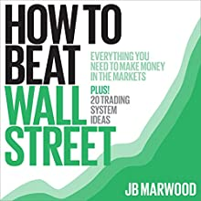 How to Beat Wall Street: Everything You Need to Make Money in the Markets Plus! 20 Trading System Ideas | Livre audio Auteur(s) : J. B. Marwood Narrateur(s) : John Eastman