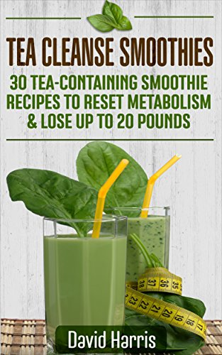 Tea Cleanse Smoothies: 30 Tea-Containing Smoothie Recipes To Reset Metabolism & Lose Up to 20 Pounds by David Harris
