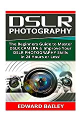 Dslr Photography: The Beginners Guide to Master Dslr Camera & Improve Your Dslr Photography Skills in 24 Hours or Less!: Volume 1 (Step By Step ... Beginners, Digital Slr Photography Skills)