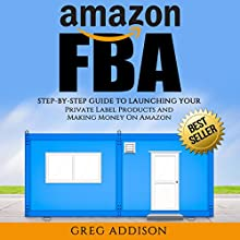 Amazon FBA: Step-by-Step Guide to Launching Your Private Label Products and Making Money on Amazon Audiobook by Greg Addison Narrated by Martin James