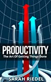 Productivity: The Art Of Getting Things Done (Productivity Management, Productive Person, Productive People, Productivity Improvement,)