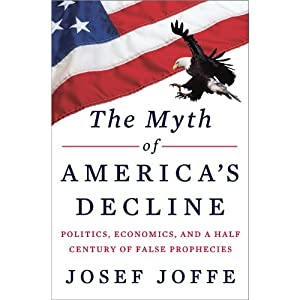 The Myth of America's Decline: Politics, Economics, and a Half Century of False Prophecies | [Josef Joffe]
