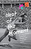 Heat of the Moment : 25 Extraordinary Stories from Olympic and Paralympic History : An Official London 2012 Games Publication