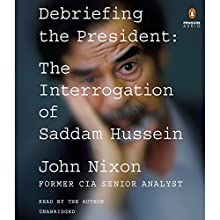 Debriefing the President: The Interrogation of Saddam Hussein Audiobook by John Nixon Narrated by John Nixon