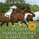 A Good Horse Is Never a Bad Color: Tales of Training Through Communication and Trust - 2nd Edition, Revised & Updated Hörbuch von Mark Rashid Gesprochen von: Mike Chamberlain