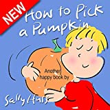 Children's Books: HOW TO PICK A PUMPKIN (Very Cute, Rhyming Bedtime Story/Picture Book for Beginner Readers About Halloween and Choices, Ages 2-8)
