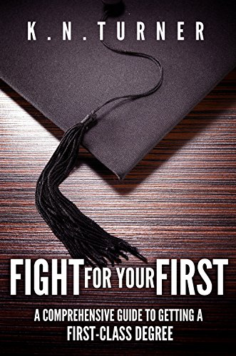 Fight For Your First: A Comprehensive Guide To Getting A First-Class Degree PDF