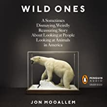The Wild Ones: A Sometimes Dismaying, Weirdly Reassuring Story About Looking at People Looking at Animals in America (       UNABRIDGED) by Jon Mooallem Narrated by Fred Sanders