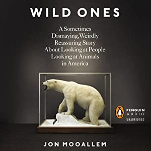 The Wild Ones: A Sometimes Dismaying, Weirdly Reassuring Story About Looking at People Looking at Animals in America | [Jon Mooallem]