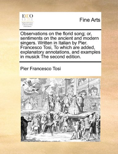 Observations on the florid song; or, sentiments on the ancient and modern singers. Written in Italian by Pier. Francesco