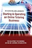 Dr. Alicia L Holland-Johnson Starting and Operating an Online Tutoring Business: The Blueprint for Running an Online Learning Organization