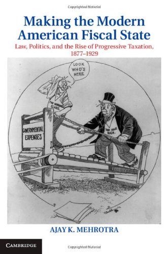 Making the Modern American Fiscal State: Law, Politics, and the Rise of Progressive Taxation, 1877-1929 (Cambridge Historical Studies in American Law and Society)