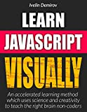 Learn JavaScript VISUALLY: Accelerated Learning Method which Uses Science and Creativity to Teach the Right Brain Non-Code...