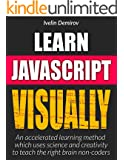 Learn JavaScript VISUALLY: Accelerated Learning method That Uses Science and Creativity To Teach the Right brain Non-Coders (Learn Visually)
