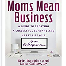Moms Mean Business: A Guide to Creating a Successful Company and Happy Life as a Mom Entrepreneur (       UNABRIDGED) by Erin Baebler, Lara Galloway Narrated by Karen Saltus