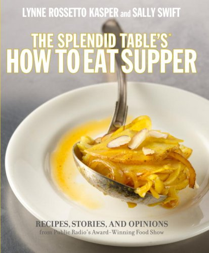The Splendid Table's How to Eat Supper: Recipes, Stories, and Opinions from Public Radio's Award-Winning Food Show by Lynne Rossetto Kasper, Sally Swift