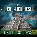 The Ancient Alien Question: A New Inquiry Into the Existence, Evidence, and Influence of Ancient Visitors (       UNABRIDGED) by Philip Coppens Narrated by Kevin Foley