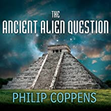 The Ancient Alien Question: A New Inquiry Into the Existence, Evidence, and Influence of Ancient Visitors Audiobook by Philip Coppens Narrated by Kevin Foley