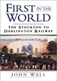 img - for First in the World: The Stockton to Darlington Railway by Barry Wall (2001-10-15) book / textbook / text book