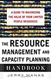 The Resource Management and Capacity Planning Handbook: A Guide to Maximizing the Value of Your Limited People Resources