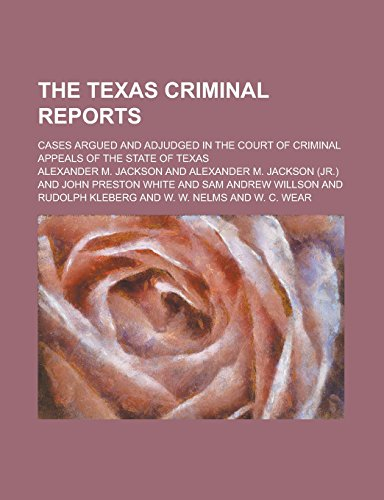 The Texas Criminal Reports; Cases Argued and Adjudged in the Court of Criminal Appeals of the State of Texas