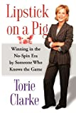 img - for By Torie Clarke Lipstick on a Pig: Winning In the No-Spin Era by Someone Who Knows the Game [Paperback] book / textbook / text book
