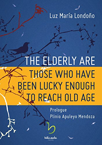 Luz María Londoño - The Elderly Are Those Who Have Been Lucky Enough To Reach Old Age (English Edition)