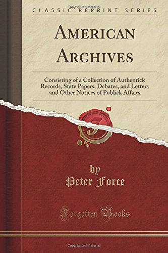 American Archives: Consisting of a Collection of Authentick Records, State Papers, Debates, and Letters and Other Notices of Publick Affairs (Classic Reprint)