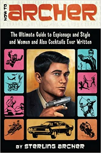 How to Archer: The Ultimate Guide to Espionage, Style, Women, and Cocktails Ever Written written by Sterling Archer