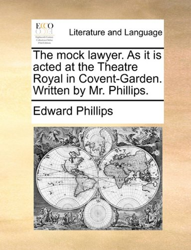 The mock lawyer. As it is acted at the Theatre Royal in Covent-Garden. Written by Mr. Phillips.