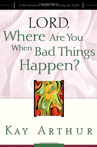 Lord, Where Are You When Bad Things Happen?: A Devotional Study on Living by Faith, Arthur, Kay