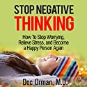 Stop Negative Thinking: How to Stop Worrying, Relieve Stress, and Become a Happy Person Again (Stress Relief) (       UNABRIDGED) by Doc Orman MD Narrated by Matt Stone