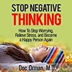 Stop Negative Thinking: How to Stop Worrying, Relieve Stress, and Become a Happy Person Again (Stress Relief) | Doc Orman MD