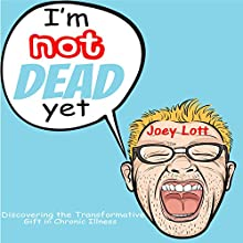 I'm Not Dead Yet: Discovering the Transformative Gift of Chronic Illness (       UNABRIDGED) by Joey Lott Narrated by Joey Lott