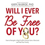 Will I Ever Be Free of You?: How to Navigate a High-Conflict Divorce From a Narcissist and Heal Your Family | Karyl McBride