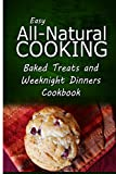 img - for Easy All-Natural Cooking - Baked Treats and Weeknight Dinners Cookbook: Easy Healthy Recipes Made With Natural Ingredients book / textbook / text book