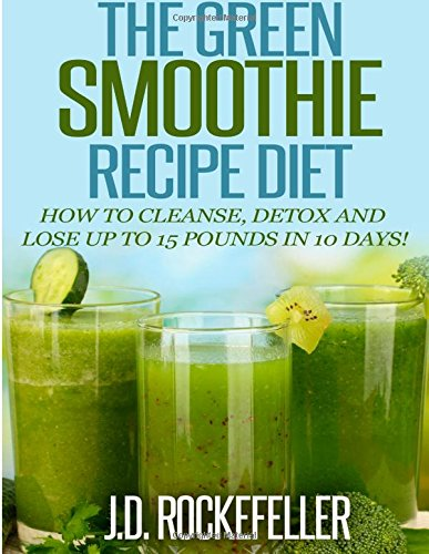 The Green Smoothie Recipe Diet: How To Cleanse And Detox And Lose Up To 15 Pounds In 10 Days! (Healthy Diets)