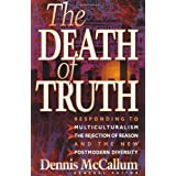 The Death of Truth: What's Wrong With Multiculturalism, the Rejection of Reason and the New Postmodern Diversity ~ Dennis McCallum