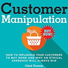 Customer Manipulation: How to Influence Your Customers to Buy More and Why an Ethical Approach Will Always Win Audiobook by Chloë Thomas Narrated by Chloë Thomas