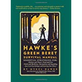 Hawke's Green Beret Survival Manual: Essential Strategies For: Shelter and Water, Food and Fire, Tools and Medicine, Navigation and Signa ~ Mykel Hawke