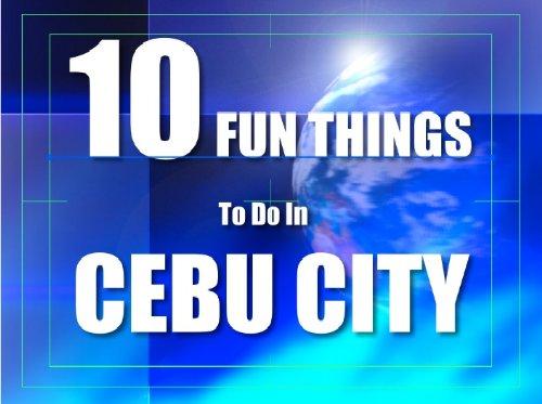 TEN FUN THINGS TO DO IN CEBU CITY