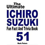The Ultimate Ichiro Suzuki Fun Fact And Trivia Book