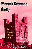 Wizards Behaving Badly (Camelot Wizards Book 2) (English Edition)