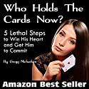 Who Holds the Cards Now?: 5 Lethal Steps to Win His Heart and Get Him to Commit Audiobook by Gregg Michaelsen Narrated by Tadamori Yagi
