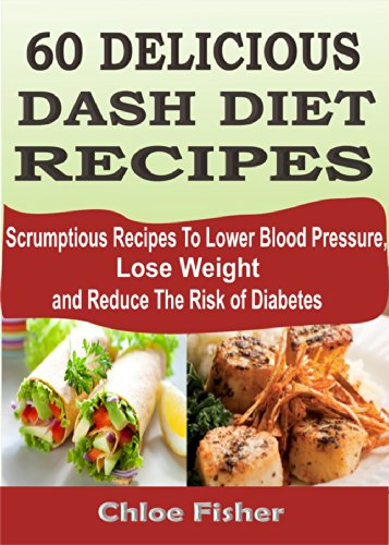 60 DELICIOUS DASH DIET RECIPES: Scrumptious Recipes To Lower Blood Pressure, Lose Weight and Reduce The Risk of Diabetes by Chloe Fisher