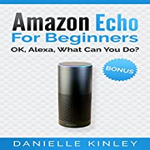Amazon Echo for Beginners: OK, Alexa, What Can You Do? Audiobook by Danielle Kinley Narrated by Rebecca Roberts
