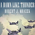 A Dawn Like Thunder: The True Story of Torpedo Squadron Eight | Robert J. Mrazek